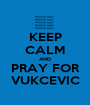KEEP CALM AND PRAY FOR VUKCEVIC - Personalised Poster A1 size