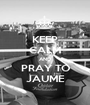 KEEP CALM AND PRAY TO JAUME - Personalised Poster A1 size