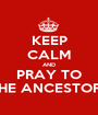 KEEP CALM AND PRAY TO THE ANCESTORS - Personalised Poster A1 size