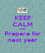 KEEP CALM AND Prepare for next year - Personalised Poster A1 size