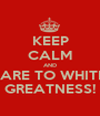 KEEP CALM AND PREPARE TO WHITNESS GREATNESS! - Personalised Poster A1 size