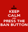 KEEP CALM AND PRESS THE BAN BUTTON - Personalised Poster A1 size