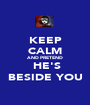 KEEP CALM AND PRETEND  HE'S BESIDE YOU - Personalised Poster A1 size