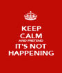 KEEP CALM AND PRETEND IT'S NOT HAPPENING - Personalised Poster A1 size
