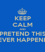 KEEP CALM AND PRETEND THIS NEVER HAPPENED - Personalised Poster A1 size