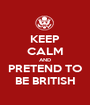 KEEP CALM AND PRETEND TO BE BRITISH - Personalised Poster A1 size