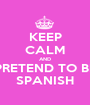 KEEP CALM AND PRETEND TO BE SPANISH - Personalised Poster A1 size