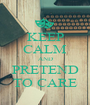 KEEP CALM AND PRETEND TO CARE - Personalised Poster A1 size