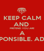 KEEP CALM AND  PRETEND YOU ARE A RESPONSIBLE. ADULT - Personalised Poster A1 size