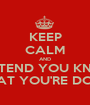 KEEP CALM AND PRETEND YOU KNOW WHAT YOU'RE DOING - Personalised Poster A1 size