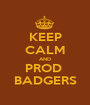KEEP CALM AND PROD  BADGERS - Personalised Poster A1 size