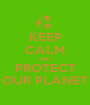 KEEP CALM AND PROTECT OUR PLANET - Personalised Poster A1 size