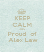 KEEP CALM AND Proud  of  Alex Law - Personalised Poster A1 size