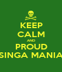 KEEP CALM AND PROUD SINGA MANIA - Personalised Poster A1 size