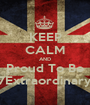 KEEP CALM AND Proud To Be 7Extraordinary - Personalised Poster A1 size