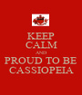 KEEP CALM AND PROUD TO BE CASSIOPEIA - Personalised Poster A1 size