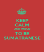 KEEP CALM AND PROUD TO BE SUMATRANESE - Personalised Poster A1 size