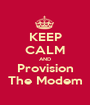 KEEP CALM AND Provision The Modem - Personalised Poster A1 size