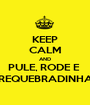 KEEP CALM AND PULE, RODE E  REQUEBRADINHA - Personalised Poster A1 size