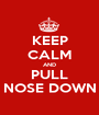 KEEP CALM AND PULL NOSE DOWN - Personalised Poster A1 size