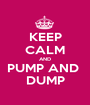 KEEP CALM AND PUMP AND  DUMP - Personalised Poster A1 size