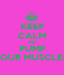 KEEP CALM AND PUMP YOUR MUSCLES  - Personalised Poster A1 size