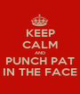 KEEP CALM AND PUNCH PAT IN THE FACE - Personalised Poster A1 size