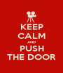 KEEP CALM AND PUSH THE DOOR - Personalised Poster A1 size