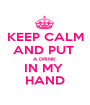 KEEP CALM AND PUT  A DRINK  IN MY  HAND - Personalised Poster A1 size