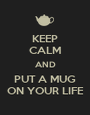 KEEP CALM AND PUT A MUG ON YOUR LIFE - Personalised Poster A1 size