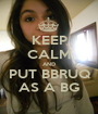 KEEP CALM AND PUT BBRUQ AS A BG - Personalised Poster A1 size