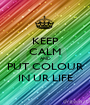KEEP CALM AND PUT COLOUR IN UR LIFE - Personalised Poster A1 size