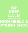 KEEP CALM and put on your HIGH HEELS & F#*KING SHOES - Personalised Poster A1 size