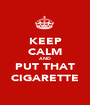 KEEP CALM AND PUT THAT CIGARETTE - Personalised Poster A1 size