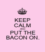 KEEP CALM AND PUT THE BACON ON. - Personalised Poster A1 size