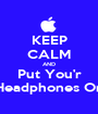 KEEP CALM AND Put You'r Headphones On - Personalised Poster A1 size