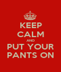 KEEP CALM AND PUT YOUR PANTS ON - Personalised Poster A1 size