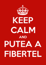 KEEP CALM AND PUTEA A FIBERTEL - Personalised Poster A1 size