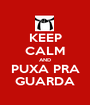 KEEP CALM AND PUXA PRA GUARDA - Personalised Poster A1 size