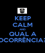 KEEP CALM AND QUAL A OCORRÊNCIA? - Personalised Poster A1 size
