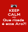 KEEP CALM AND Que risada  é essa Aro?! - Personalised Poster A1 size