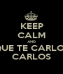 KEEP CALM AND QUE TE CARLOS CARLOS - Personalised Poster A1 size