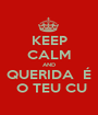 KEEP CALM AND QUERIDA  É  O TEU CU - Personalised Poster A1 size