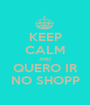 KEEP CALM AND QUERO IR NO SHOPP - Personalised Poster A1 size