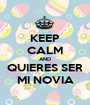 KEEP CALM AND QUIERES SER MI NOVIA - Personalised Poster A1 size