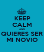 KEEP CALM AND QUIERES SER MI NOVIO - Personalised Poster A1 size