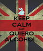 KEEP CALM AND QUIERO ALCOHOL  - Personalised Poster A1 size
