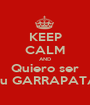 KEEP CALM AND Quiero ser Tu GARRAPATA - Personalised Poster A1 size