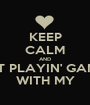 KEEP CALM AND QUIT PLAYIN' GAMES  WITH MY - Personalised Poster A1 size