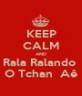 KEEP CALM AND Rala Ralando  O Tchan  Aê - Personalised Poster A1 size